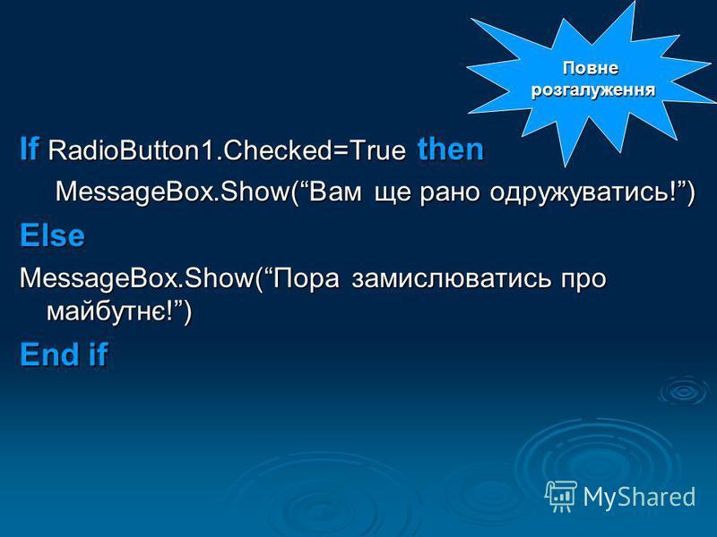 If RadioButton1.Checked=True then MessageBox.Show(Вам ще рано одружуватись!) Else MessageBox.Show(Пора замислюватись про майбутнє!) End if Повне розгалуження розгалуження