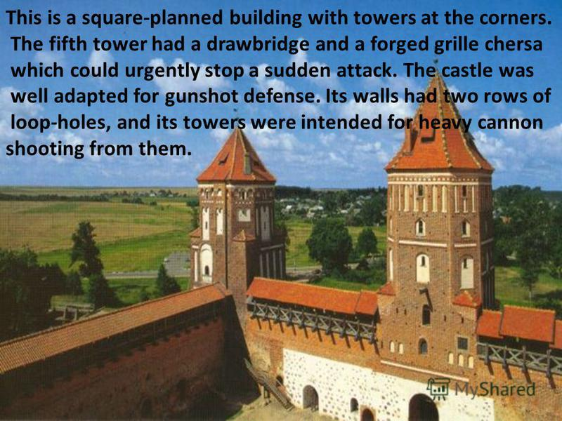 This is a square-planned building with towers at the corners. The fifth tower had a drawbridge and a forged grille chersa which could urgently stop a sudden attack. The castle was well adapted for gunshot defense. Its walls had two rows of loop-holes