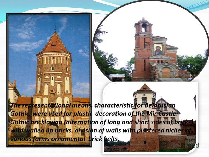 The representational means, characteristic for Belarusian Gothic, were used for plastic decoration of the Mir Castle: Gothic bricklaying (alternation of long and short sides of bricks) with walled up bricks, division of walls with plastered niches of