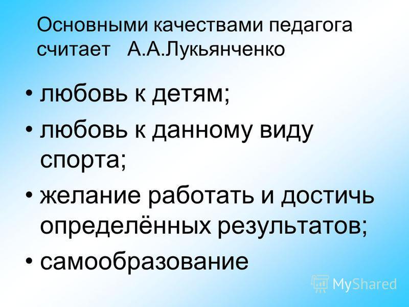 Основными качествами педагога считает А.А.Лукьянченко любовь к детям; любовь к данному виду спорта; желание работать и достичь определённых результатов; самообразование