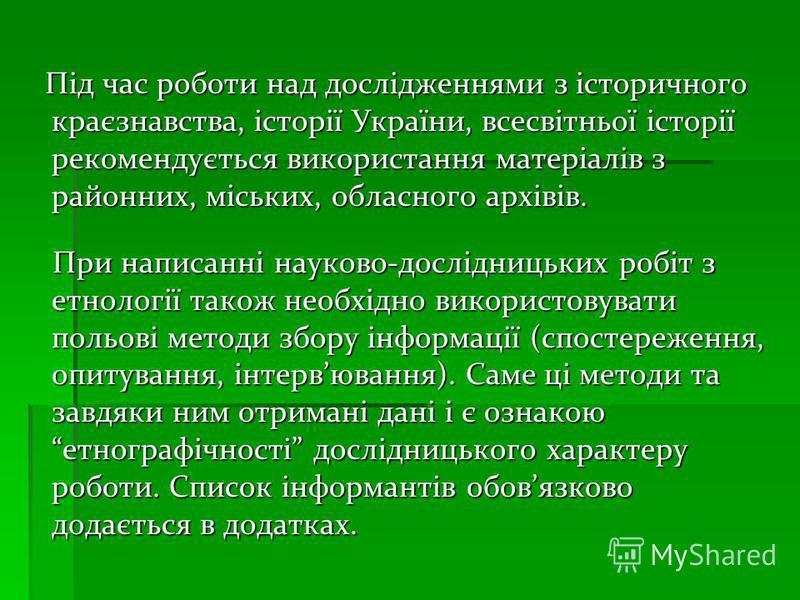 Під час роботи над дослідженнями з історичного краєзнавства, історії України, всесвітньої історії рекомендується використання матеріалів з районних, міських, обласного архівів. Під час роботи над дослідженнями з історичного краєзнавства, історії Укра