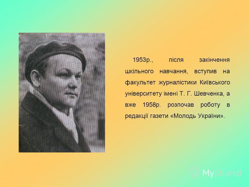 1953р., після закінчення шкільного навчання, вступив на факультет журналістики Київського університету імені Т. Г. Шевченка, а вже 1958р. розпочав роботу в редакції газети «Молодь України».
