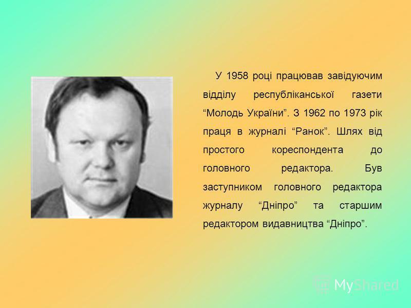 У 1958 році працював завідуючим відділу республіканської газетиМолодь України. З 1962 по 1973 рік праця в журналі Ранок. Шлях від простого кореспондента до головного редактора. Був заступником головного редактора журналу Дніпро та старшим редактором