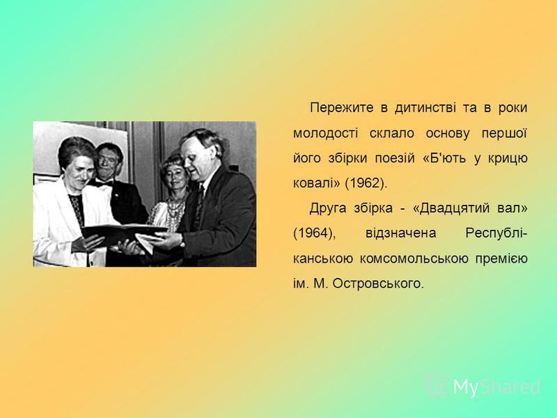 Пережите в дитинстві та в роки молодості склало основу першої його збірки поезій «Б'ють у крицю ковалі» (1962). Друга збірка - «Двадцятий вал» (1964), відзначена Республі- канською комсомольською премією ім. М. Островського.