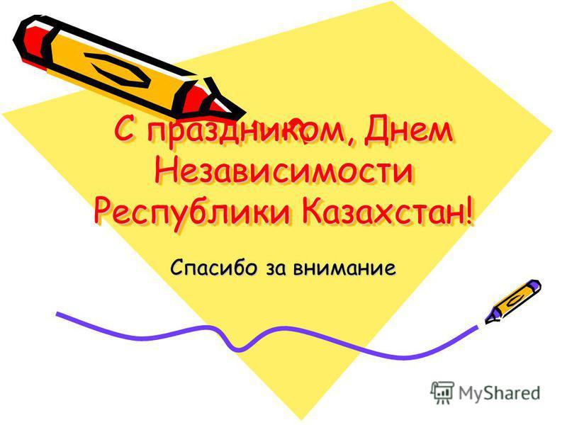 С праздником, Днем Независимости Республики Казахстан! Спасибо за внимание
