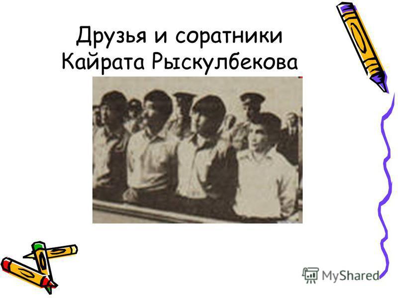Друзья и соратники Кайрата Рыскулбекова
