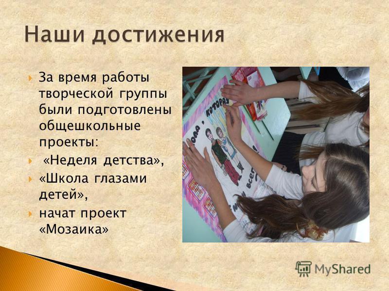 За время работы творческой группы были подготовлены общешкольные проекты: «Неделя детства», «Школа глазами детей», начат проект «Мозаика»