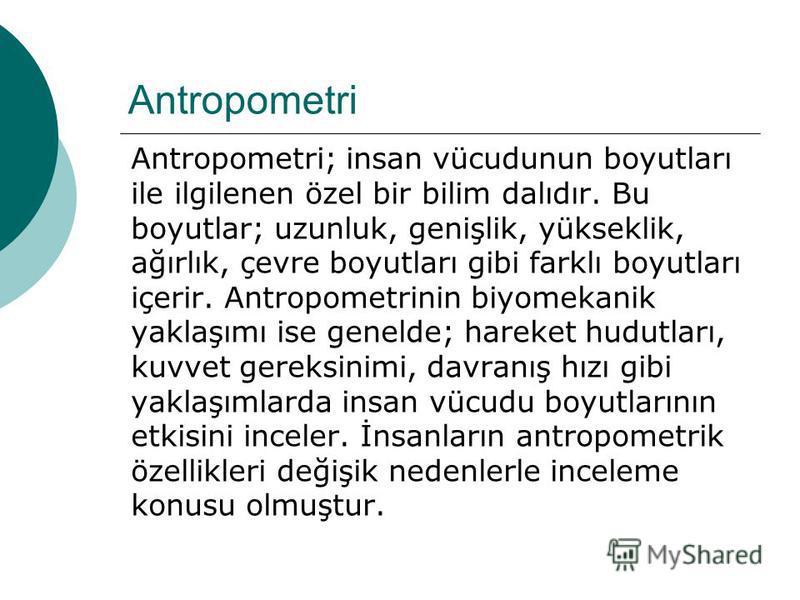 Antropometri Antropometri; insan vücudunun boyutları ile ilgilenen özel bir bilim dalıdır. Bu boyutlar; uzunluk, genişlik, yükseklik, ağırlık, çevre boyutları gibi farklı boyutları içerir. Antropometrinin biyomekanik yaklaşımı ise genelde; hareket hu