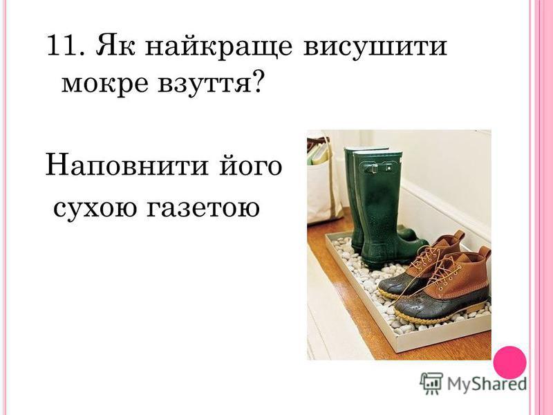 11. Як найкраще висушити мокре взуття? Наповнити його сухою газетою