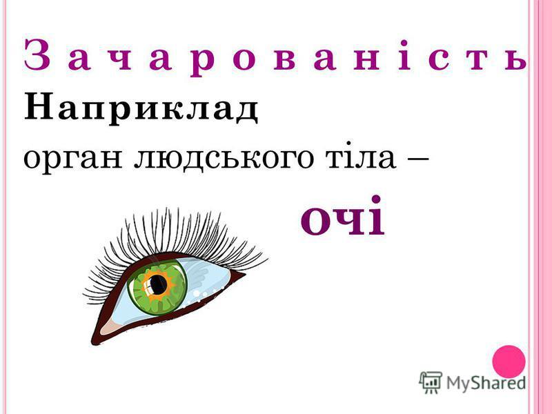 З а ч а р о в а н і с т ь Наприклад орган людського тіла – очі