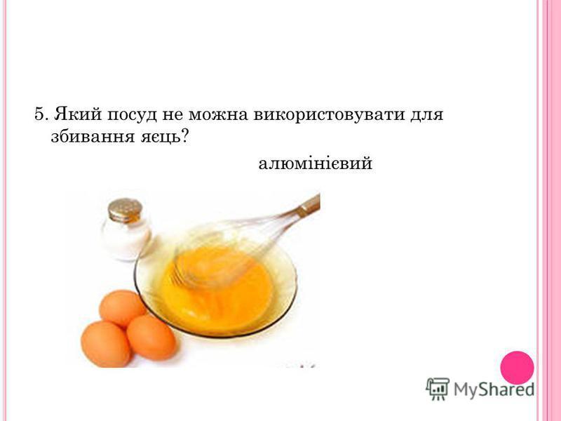 5. Який посуд не можна використовувати для збивання яєць? алюмінієвий