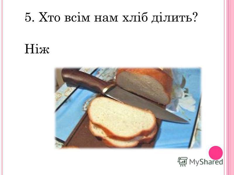 5. Хто всім нам хліб ділить? Ніж