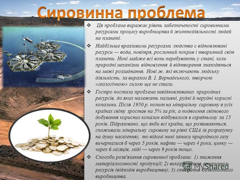 Ця проблема виражає рівень забезпеченості сировинними ресурсами процесу виробництва й життєдіяльності людей на планеті. Найбільше вразливими ресурсами людства є відновлювані ресурси вода, повітря, рослинний покрив і тваринний світ планети. Нині майже