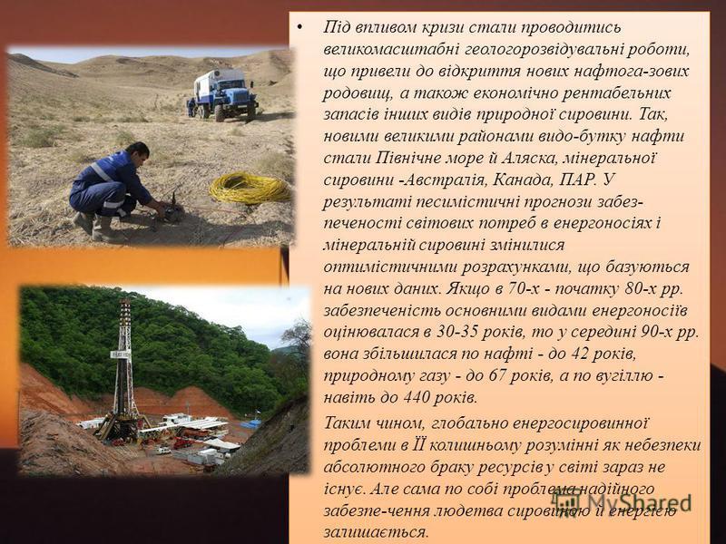 Під впливом кризи стали проводитись великомасштабні геологорозвідувальні роботи, що привели до відкриття нових нафтога-зових родовищ, а також економічно рентабельних запасів інших видів природної сировини. Так, новими великими районами видо-бутку наф