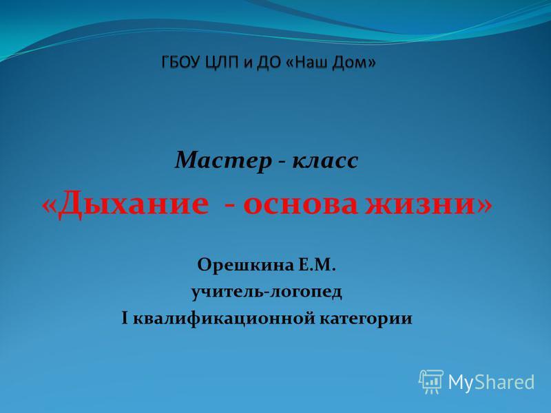 Мастер - класс «Дыхание - основа жизни» Орешкина Е.М. учитель-логопед I квалификационной категории