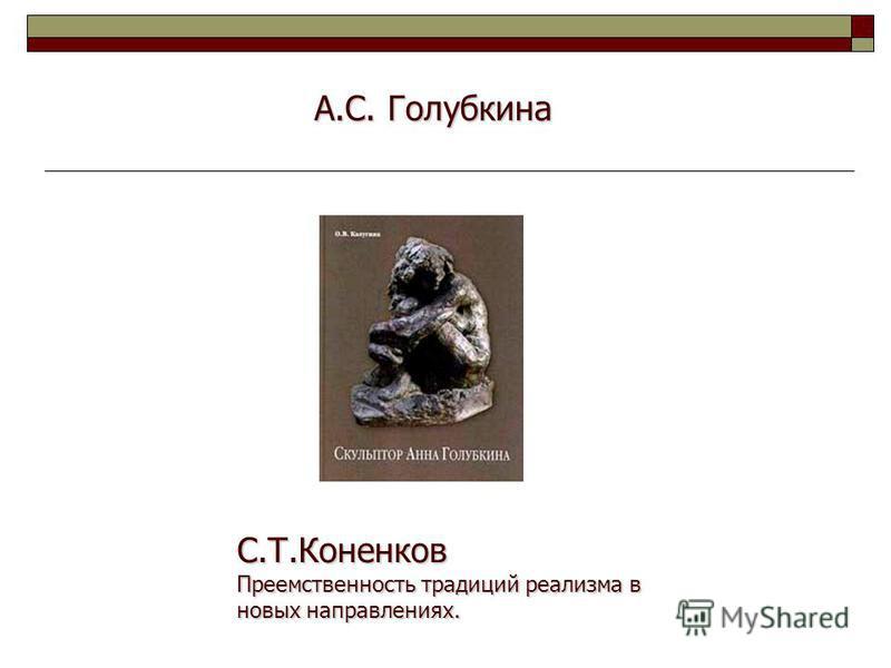 А.С. Голубкина С.Т.Коненков Преемственность традиций реализма в новых направлениях.
