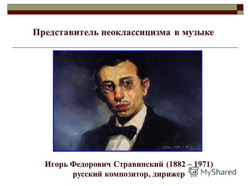 Игорь Федорович Стравинский (1882 – 1971) русский композитор, дирижер Представитель неоклассицизма в музыке