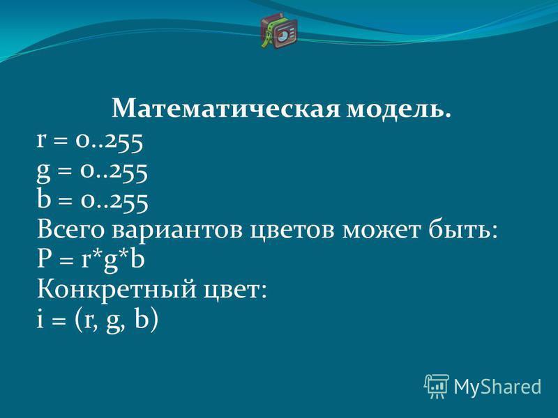 Математическая модель. r = 0..255 g = 0..255 b = 0..255 Всего вариантов цветов может быть: P = r*g*b Конкретный цвет: i = (r, g, b)