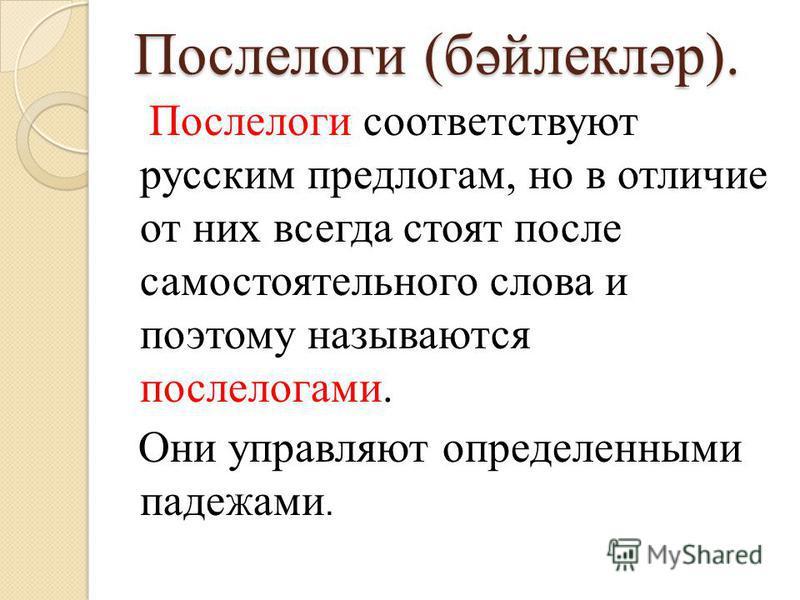 Послелоги (бәйлекләр). Послелоги соответствуют русским предлогам, но в отличие от них всегда стоят после самостоятельного слова и поэтому называются послелогами. Они управляют определенными паде Ж ами.