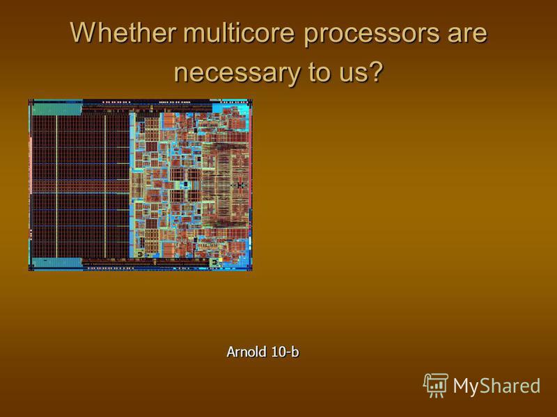 Whether multicore processors are necessary to us? Arnold 10-b