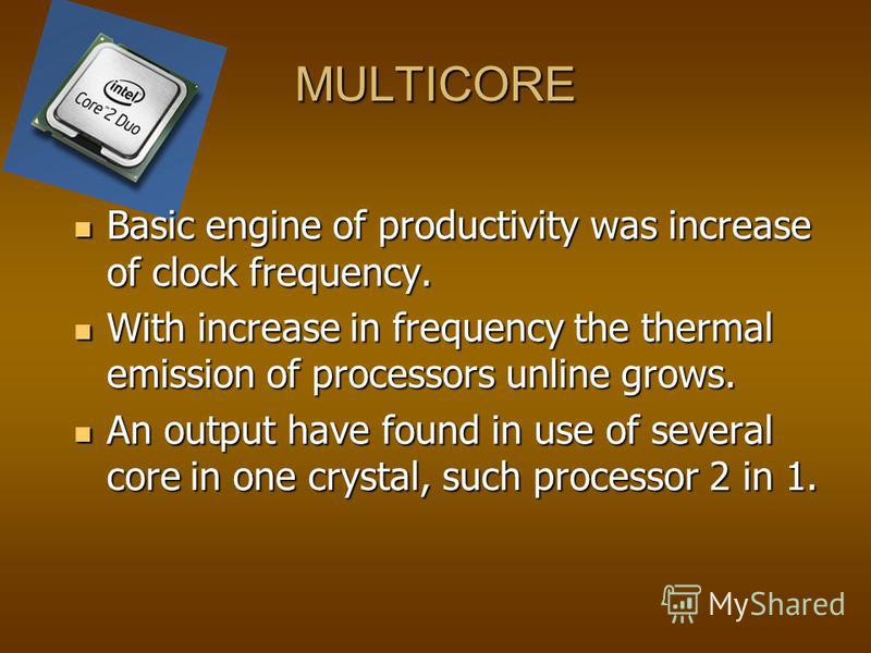 MULTICORE Basic engine of productivity was increase of clock frequency. Basic engine of productivity was increase of clock frequency. With increase in frequency the thermal emission of processors unline grows. With increase in frequency the thermal e
