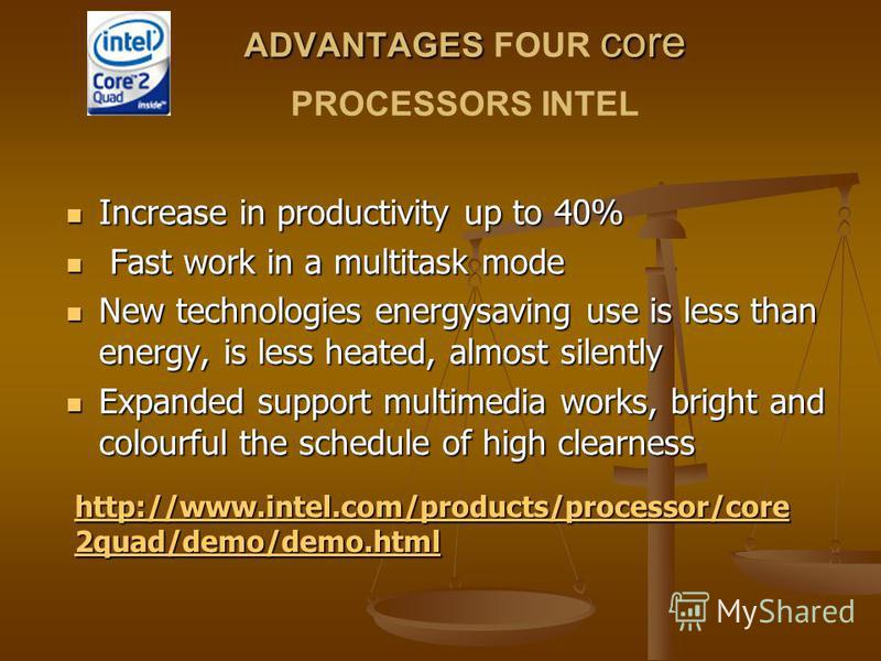 ADVANTAGES core ADVANTAGES FOUR core PROCESSORS INTEL Increase in productivity up to 40% Increase in productivity up to 40% Fast work in a multitask mode Fast work in a multitask mode New technologies energysaving use is less than energy, is less hea