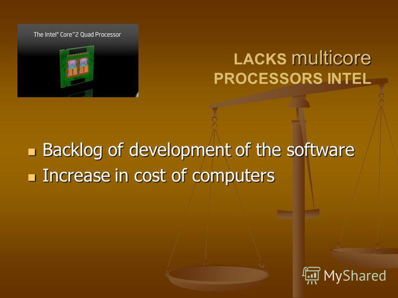 Backlog of development of the software Backlog of development of the software Increase in cost of computers Increase in cost of computers multicore LACKS multicore PROCESSORS INTEL
