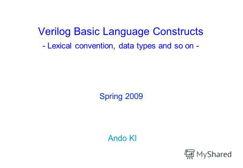 Verilog Basic Language Constructs - Lexical convention, data types and so on - Ando KI Spring 2009