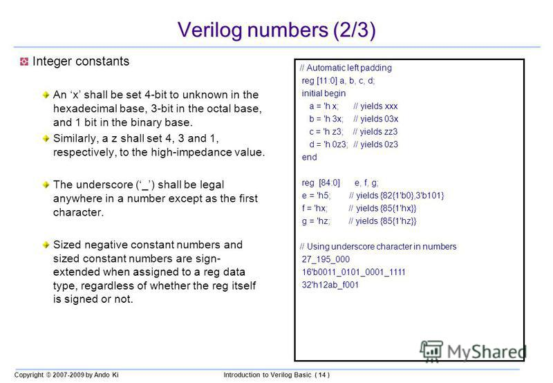 Copyright © 2007-2009 by Ando KiIntroduction to Verilog Basic ( 14 ) Verilog numbers (2/3) Integer constants An x shall be set 4-bit to unknown in the hexadecimal base, 3-bit in the octal base, and 1 bit in the binary base. Similarly, a z shall set 4