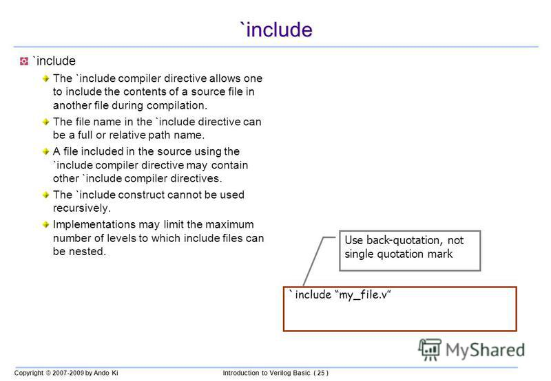 Copyright © 2007-2009 by Ando KiIntroduction to Verilog Basic ( 25 ) `include The `include compiler directive allows one to include the contents of a source file in another file during compilation. The file name in the `include directive can be a ful