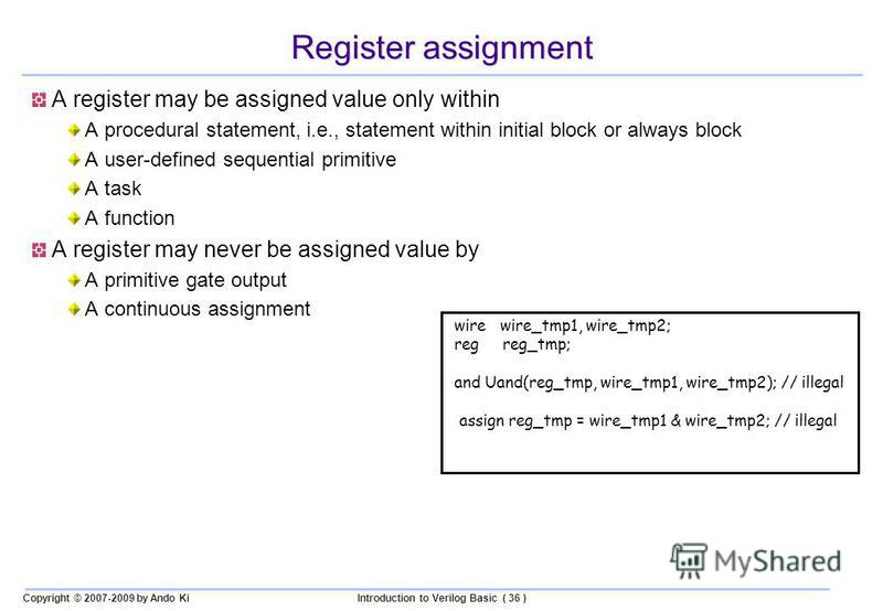 Copyright © 2007-2009 by Ando KiIntroduction to Verilog Basic ( 36 ) Register assignment A register may be assigned value only within A procedural statement, i.e., statement within initial block or always block A user-defined sequential primitive A t