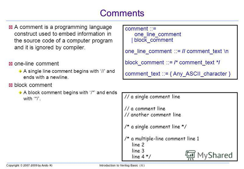 Copyright © 2007-2009 by Ando KiIntroduction to Verilog Basic ( 6 ) Comments A comment is a programming language construct used to embed information in the source code of a computer program and it is ignored by compiler. one-line comment A single lin