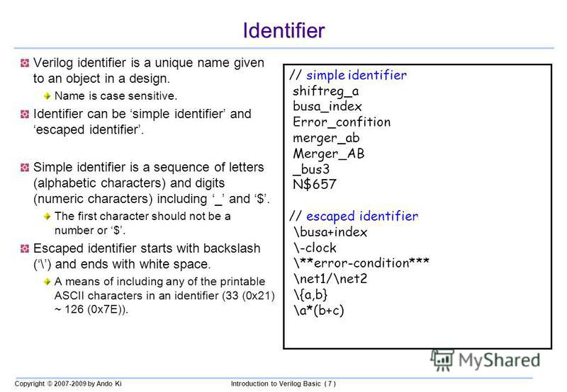 Copyright © 2007-2009 by Ando KiIntroduction to Verilog Basic ( 7 ) Identifier Verilog identifier is a unique name given to an object in a design. Name is case sensitive. Identifier can be simple identifier and escaped identifier. Simple identifier i