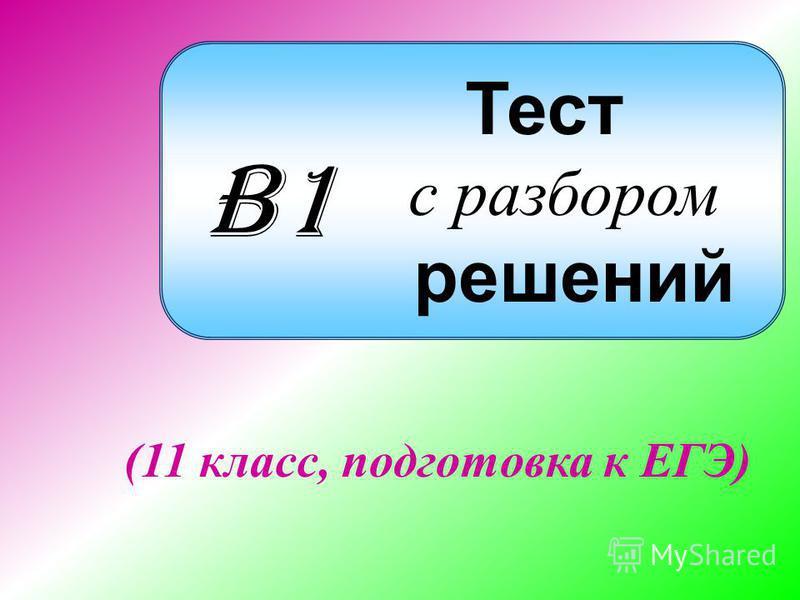 Тест с разбором решений (11 класс, подготовка к ЕГЭ) B1B1