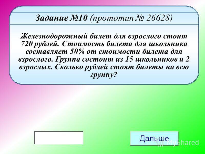 Задание 10 (прототип 26628) Железнодорожный билет для взрослого стоит 720 рублей. Стоимость билета для школьника составляет 50% от стоимости билета для взрослого. Группа состоит из 15 школьников и 2 взрослых. Сколько рублей стоят билеты на всю группу