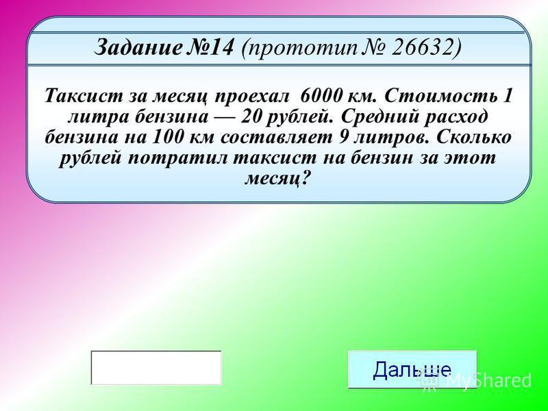 Задание 14 (прототип 26632) Таксист за месяц проехал 6000 км. Стоимость 1 литра бензина 20 рублей. Средний расход бензина на 100 км составляет 9 литров. Сколько рублей потратил таксист на бензин за этот месяц?