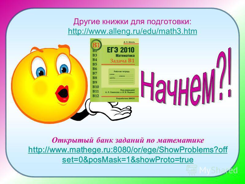 Другие книжки для подготовки: http://www.alleng.ru/edu/math3. htm http://www.alleng.ru/edu/math3. htm Открытый банк заданий по математике http://www.mathege.ru:8080/or/ege/ShowProblems?off set=0&posMask=1&showProto=true