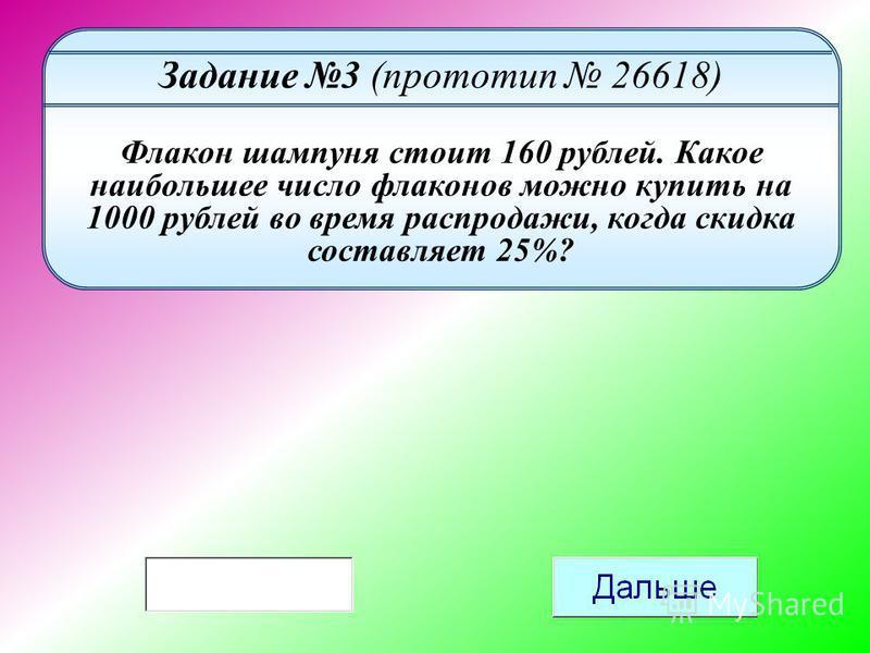 Задание 3 (прототип 26618) Флакон шампуня стоит 160 рублей. Какое наибольшее число флаконов можно купить на 1000 рублей во время распродажи, когда скидка составляет 25%?