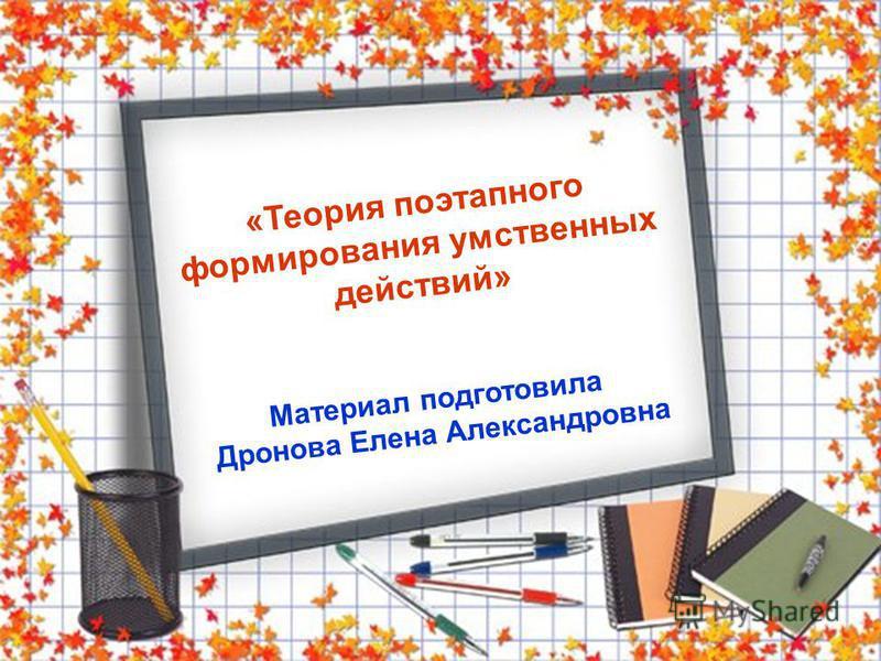 «Теория поэтапного формирования умственных действий» Материал подготовила Дронова Елена Александровна