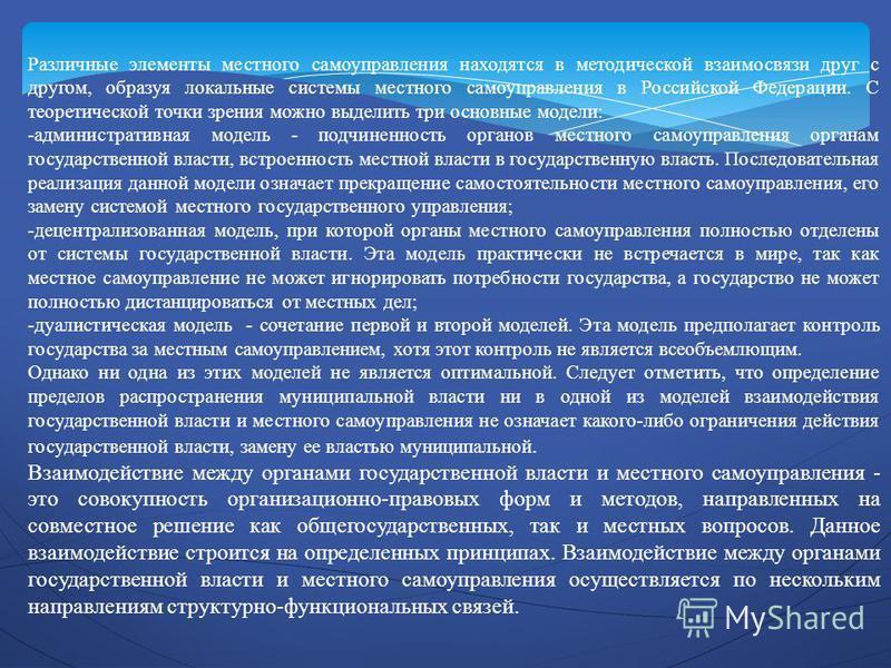 Различные элементы местного самоуправления находятся в методической взаимосвязи друг с другом, образуя локальные системы местного самоуправления в Российской Федерации. С теоретической точки зрения можно выделить три основные модели: -административна