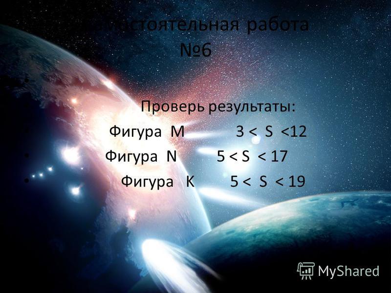 Самостоятельная работа 6 Проверь результаты: Фигура М 3 < S <12 Фигура N 5 < S < 17 Фигура K 5 < S < 19