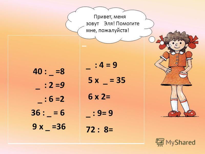 Привет, меня зовут Эля! Помогите мне, пожалуйста! 40 : _ =8 _ : 2 =9 _ : 6 =2 36 : _ = 6 9 х _ =36 _ _ : 4 = 9 5 х _ = 35 6 х 2= _ : 9= 9 72 : 8=