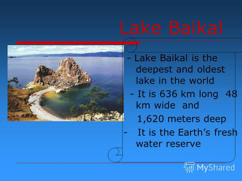 Lake Baikal - Lake Baikal is the deepest and oldest lake in the world - It is 636 km long 48 km wide and 1,620 meters deep - It is the Earths fresh water reserve