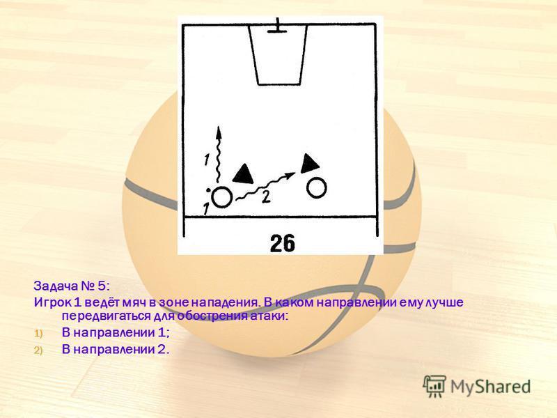 Задача 5: Игрок 1 ведёт мяч в зоне нападения. В каком направлении ему лучше передвигаться для обострения атаки: 1) В направлении 1; 2) В направлении 2.