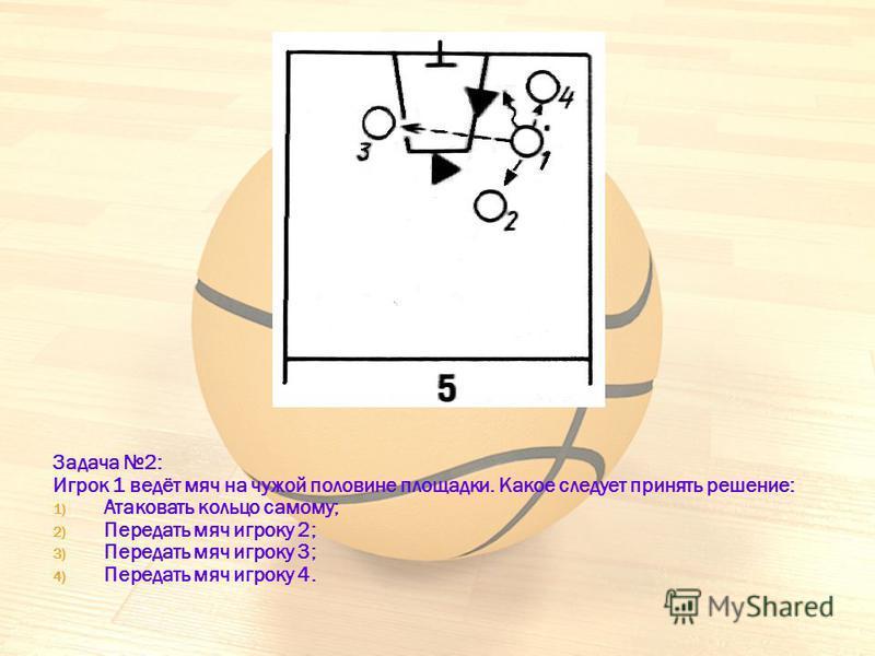 Задача 2: Игрок 1 ведёт мяч на чужой половине площадки. Какое следует принять решение: 1) Атаковать кольцо самому; 2) Передать мяч игроку 2; 3) Передать мяч игроку 3; 4) Передать мяч игроку 4.