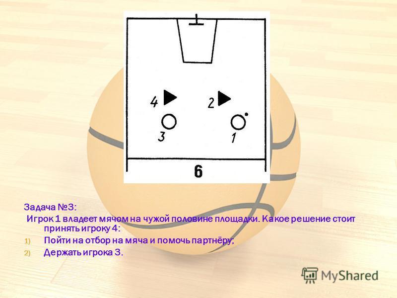 Задача 3: Игрок 1 владеет мячом на чужой половине площадки. Какое решение стоит принять игроку 4: 1) Пойти на отбор на мяча и помочь партнёру; 2) Держать игрока 3.