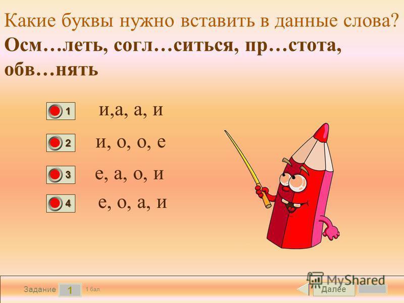 Далее 1 Задание 1 бал. 1111 2222 3333 4444 Какие буквы нужно вставить в данные слова? Осм…леть, согл…сниться, пр…стота, обв…снять и,а, а, и и, о, о, е е, а, о, и е, о, а, и