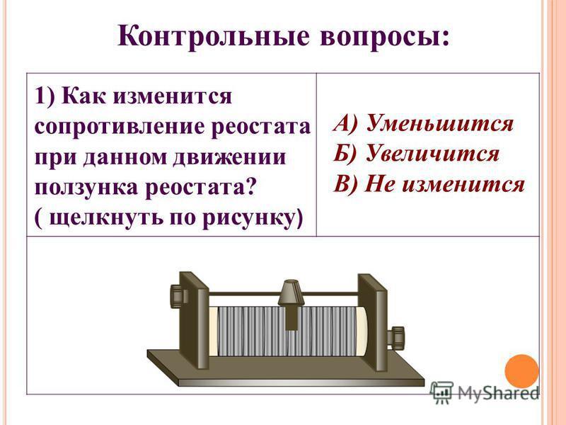 1) Как изменится сопротивление реостата при данном движении ползунка реостата? ( щелкнуть по рисунку ) Контрольные вопросы: А) Уменьшится Б) Увеличится В) Не изменится