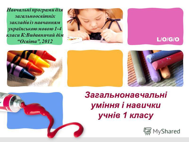 L/O/G/O Загальнонавчальні уміння і навички учнів 1 класу Навчальні програми для загальноосвітніх закладів із навчанням українською мовою 1-4 класи К:Видавничий дім Освіта, 2012