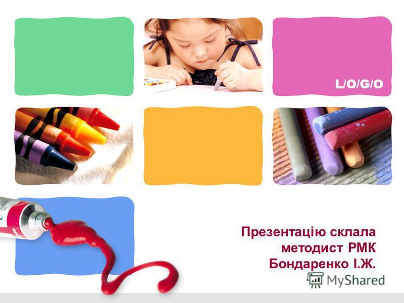 L/O/G/O Презентацію склала методист РМК Бондаренко І.Ж.